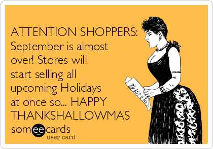 -attention-shoppers-september-is-almost-over-stores-will-start-selling-all-upcoming-holidays-at-once-so-happy-thankshallowmas-b4103
